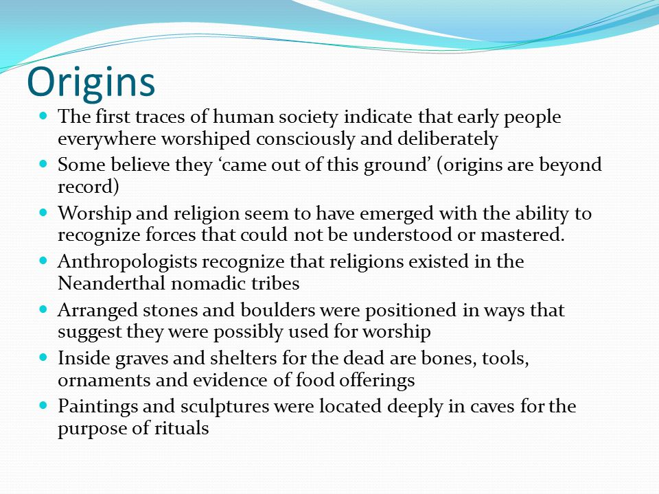 Origins The first traces of human society indicate that early people everywhere worshiped consciously and deliberately Some believe they 'came out of this ground' (origins are beyond record) Worship and religion seem to have emerged with the ability to recognize forces that could not be understood or mastered.