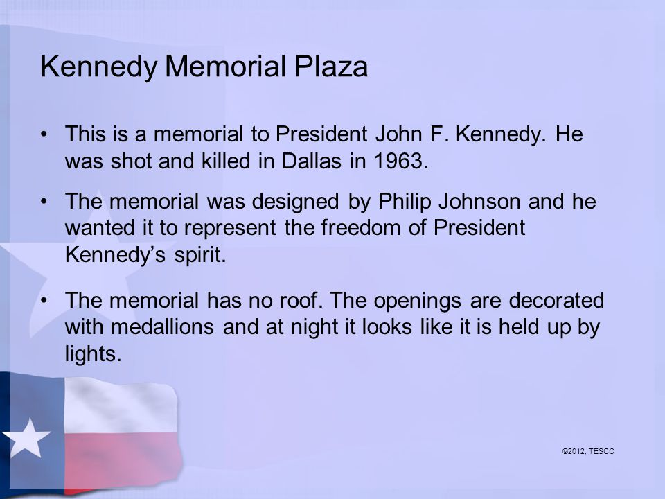Kennedy Memorial Plaza This is a memorial to President John F. Kennedy. He was shot and killed in Dallas in 1963. The memorial was designed by Philip
