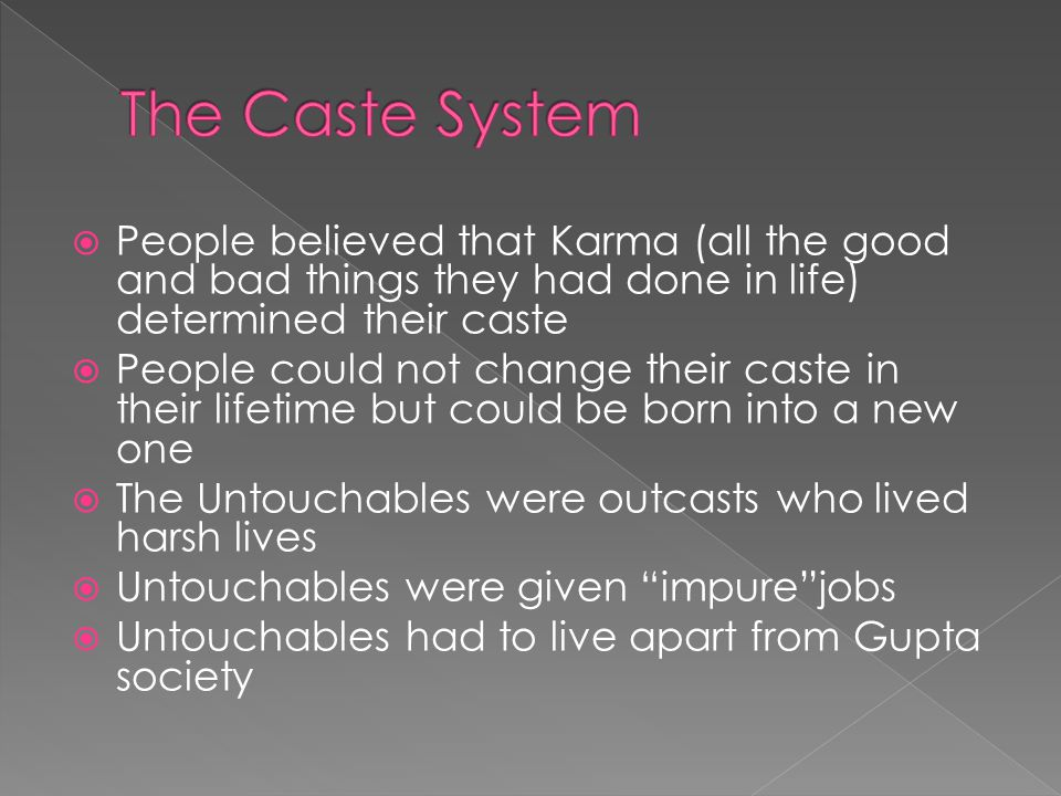  People believed that Karma (all the good and bad things they had done in life) determined their caste  People could not change their caste in their lifetime but could be born into a new one  The Untouchables were outcasts who lived harsh lives  Untouchables were given impure jobs  Untouchables had to live apart from Gupta society