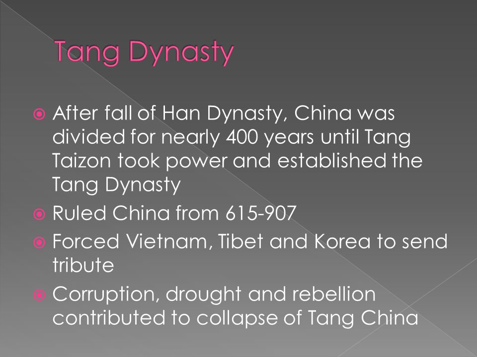  After fall of Han Dynasty, China was divided for nearly 400 years until Tang Taizon took power and established the Tang Dynasty  Ruled China from 615-907  Forced Vietnam, Tibet and Korea to send tribute  Corruption, drought and rebellion contributed to collapse of Tang China