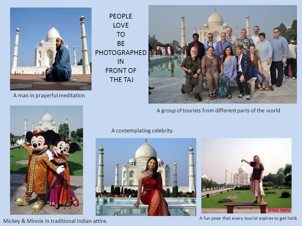 PEOPLE LOVE TO BE PHOTOGRAPHED IN FRONT OF THE TAJ A man in prayerful meditation A group of tourists from different parts of the world A contemplating