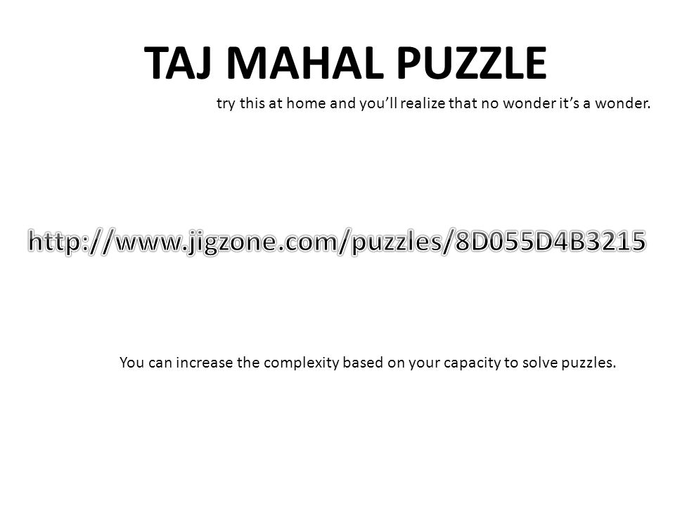 TAJ MAHAL PUZZLE try this at home and you'll realize that no wonder it's a wonder. You can increase the complexity based on your capacity to solve puz