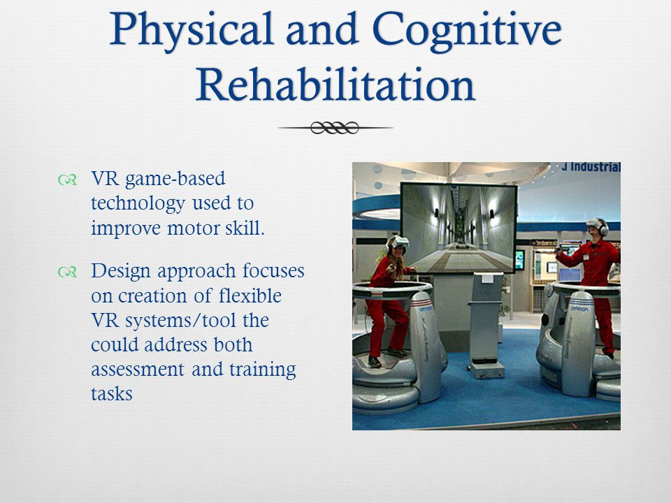 Physical and Cognitive Rehabilitation  VR game-based technology used to improve motor skill.