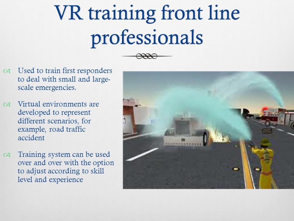 VR training front line professionals  Used to train first responders to deal with small and large- scale emergencies.