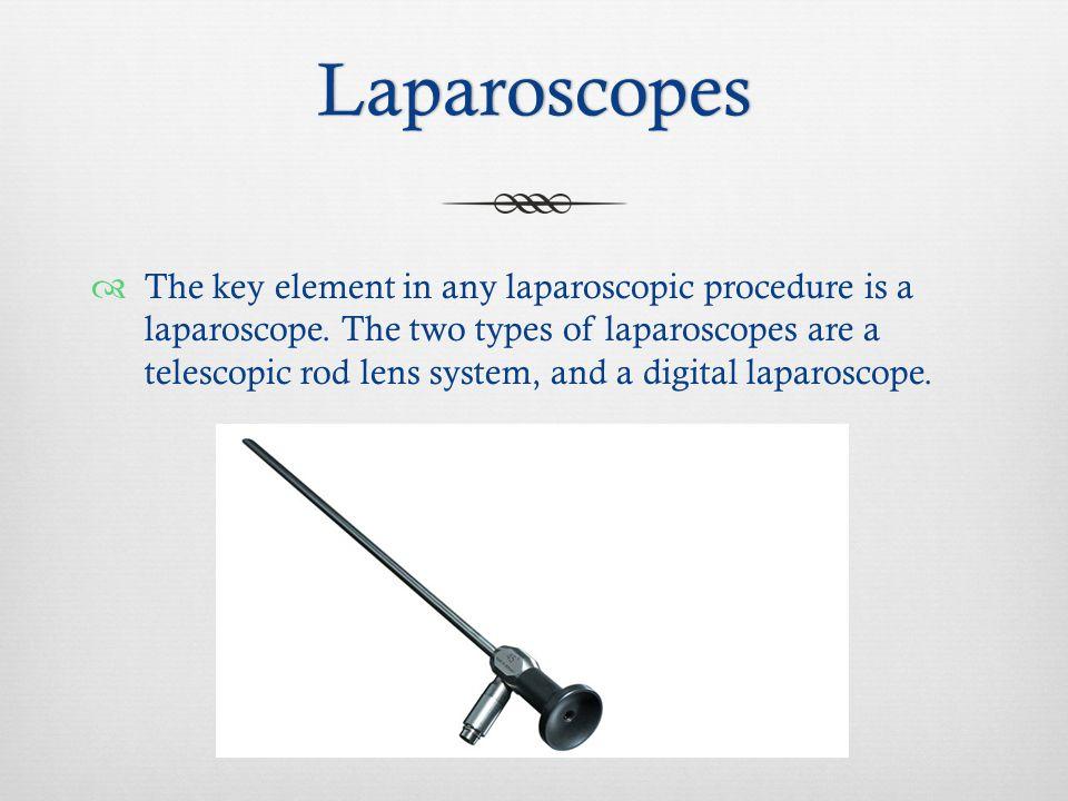 Laparoscopes  The key element in any laparoscopic procedure is a laparoscope.