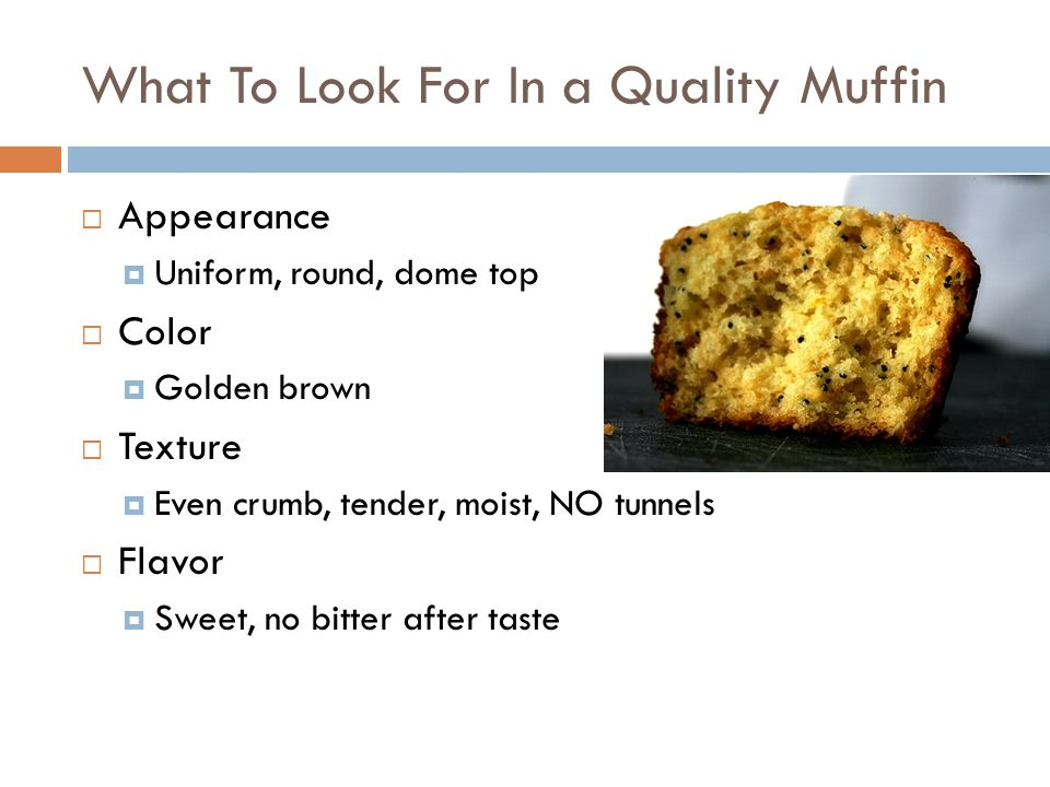 What To Look For In a Quality Muffin  Appearance  Uniform, round, dome top  Color  Golden brown  Texture  Even crumb, tender, moist, NO tunnels  Flavor  Sweet, no bitter after taste