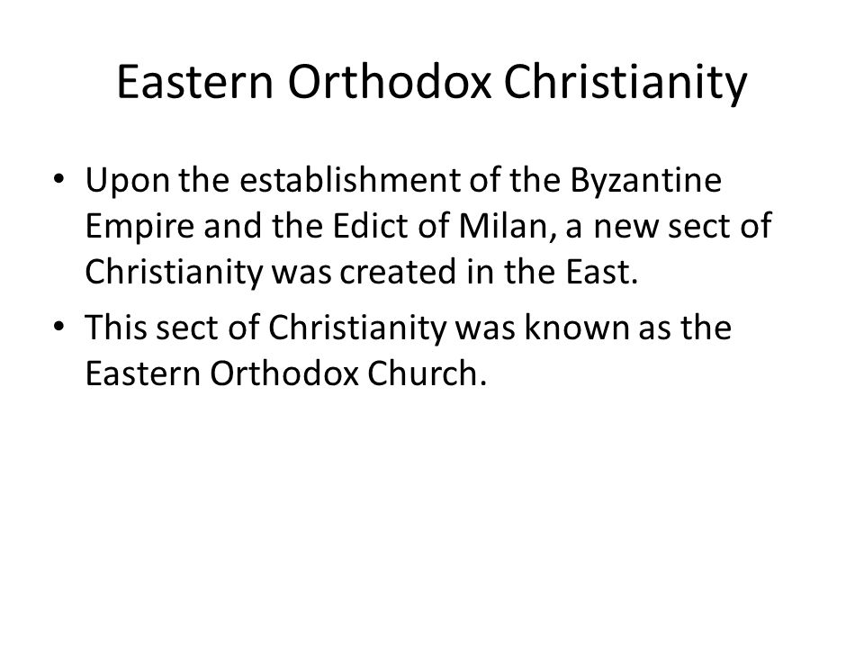 Eastern Orthodox Christianity Upon the establishment of the Byzantine Empire and the Edict of Milan, a new sect of Christianity was created in the East.