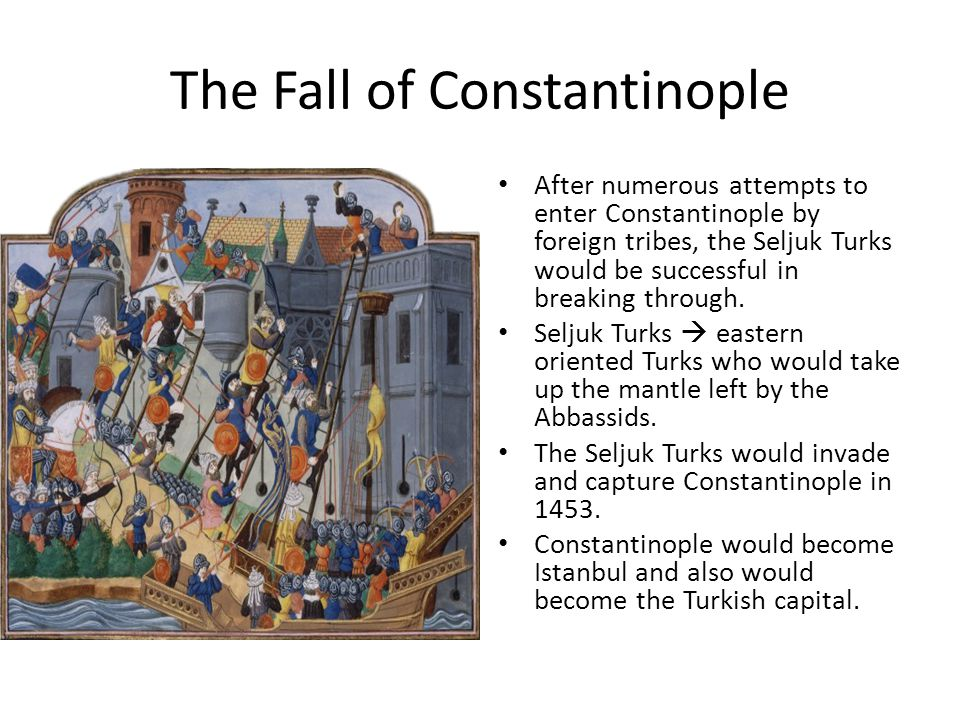 The Fall of Constantinople After numerous attempts to enter Constantinople by foreign tribes, the Seljuk Turks would be successful in breaking through.