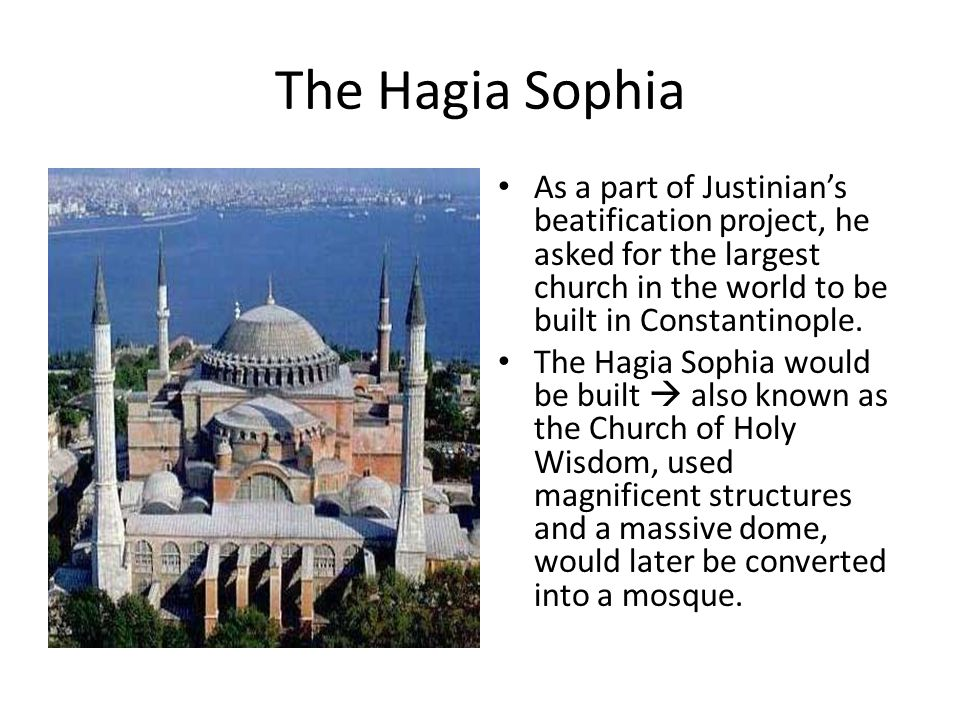 The Hagia Sophia As a part of Justinian's beatification project, he asked for the largest church in the world to be built in Constantinople.