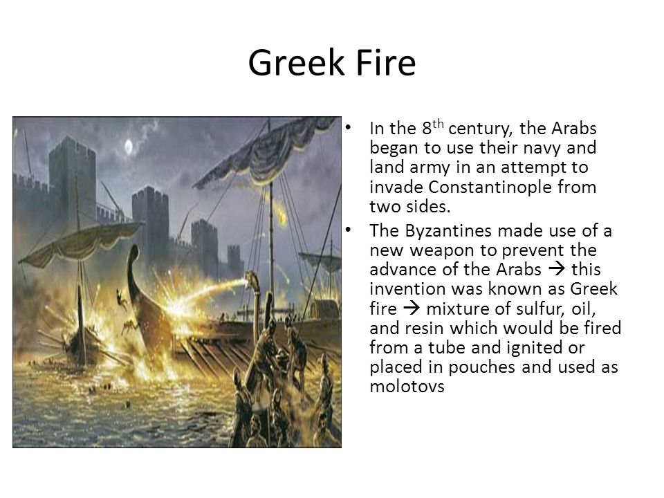 Greek Fire In the 8 th century, the Arabs began to use their navy and land army in an attempt to invade Constantinople from two sides.