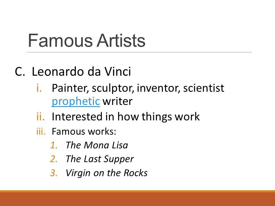 Famous Artists C. Leonardo da Vinci i.Painter, sculptor, inventor, scientist prophetic writer prophetic ii.Interested in how things work iii.Famous wo