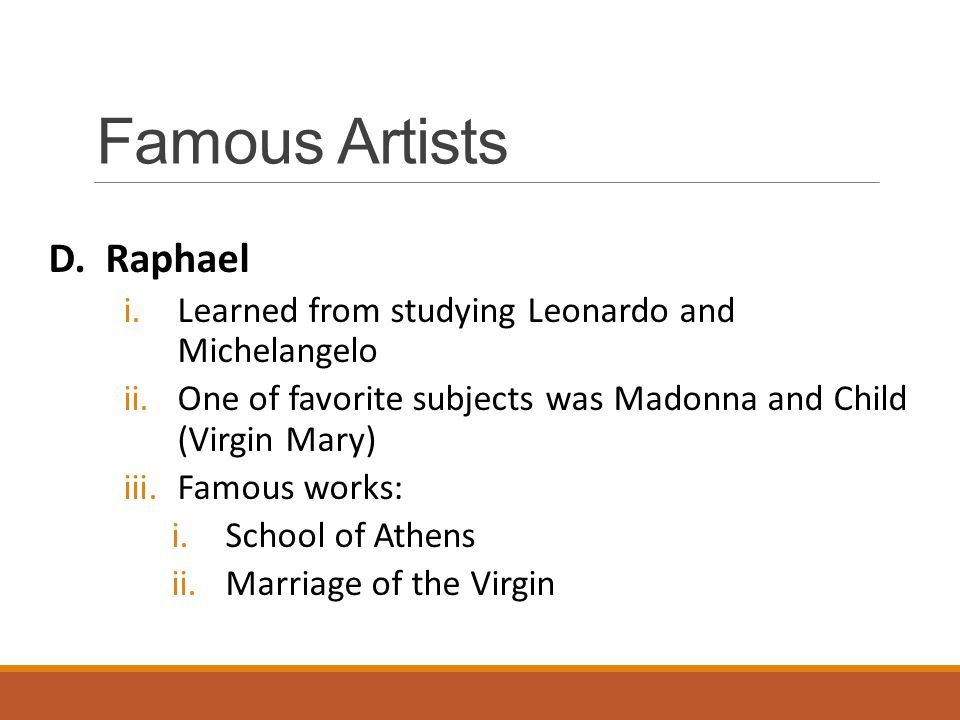 Famous Artists D. Raphael i.Learned from studying Leonardo and Michelangelo ii.One of favorite subjects was Madonna and Child (Virgin Mary) iii.Famous