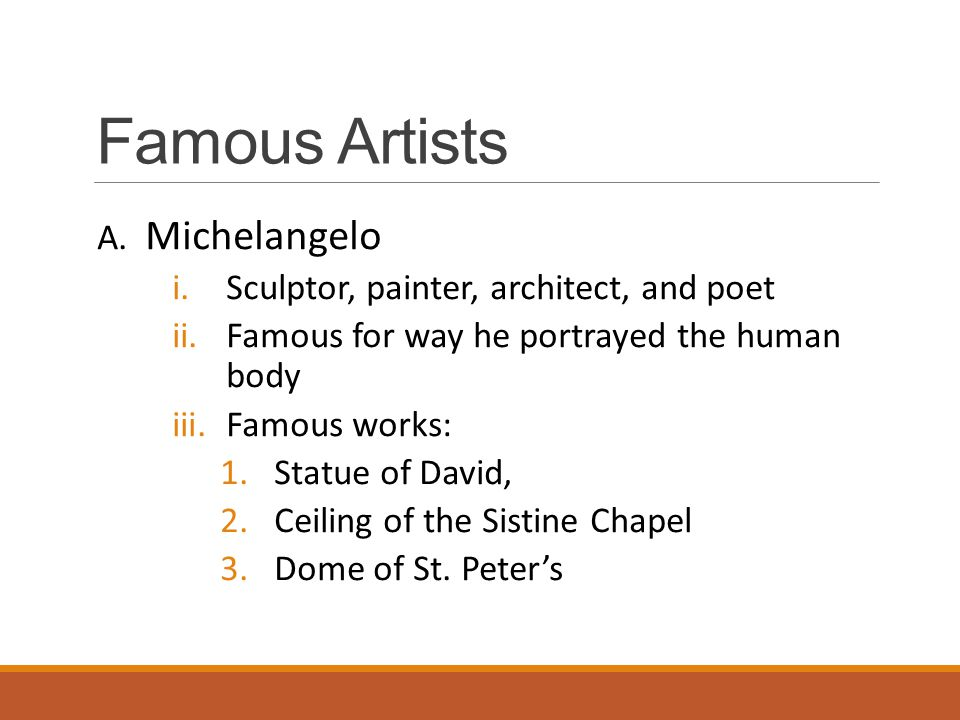 Famous Artists A. Michelangelo i.Sculptor, painter, architect, and poet ii.Famous for way he portrayed the human body iii.Famous works: 1.Statue of Da