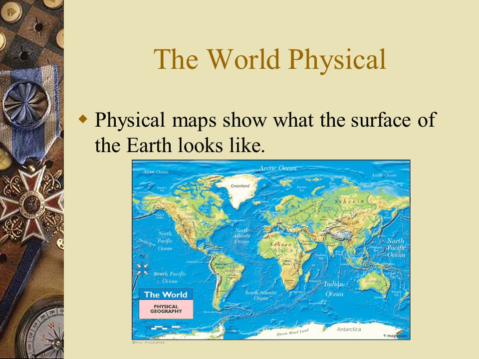 The World Physical  Physical maps show what the surface of the Earth looks like.