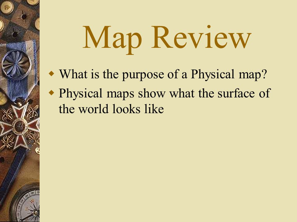 Map Review  What is the purpose of a Physical map.