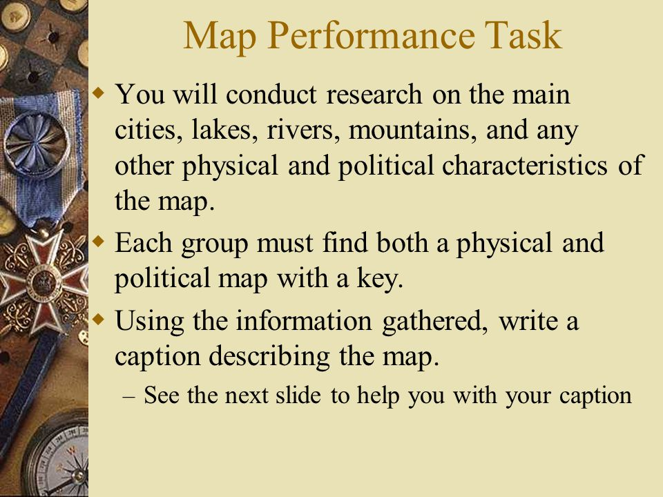 Map Performance Task  You will conduct research on the main cities, lakes, rivers, mountains, and any other physical and political characteristics of the map.