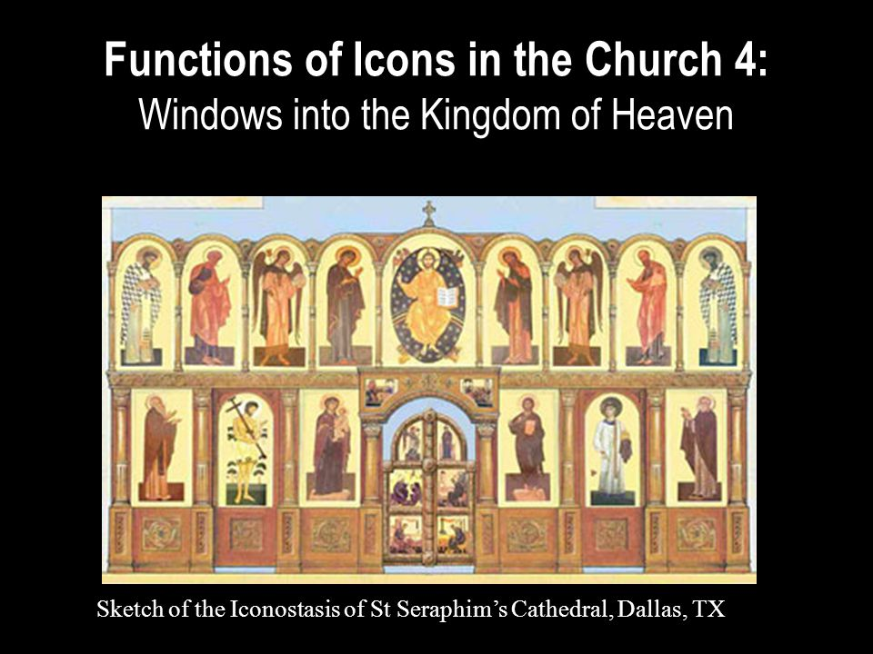 Functions of Icons in the Church 4: Windows into the Kingdom of Heaven Sketch of the Iconostasis of St Seraphim's Cathedral, Dallas, TX