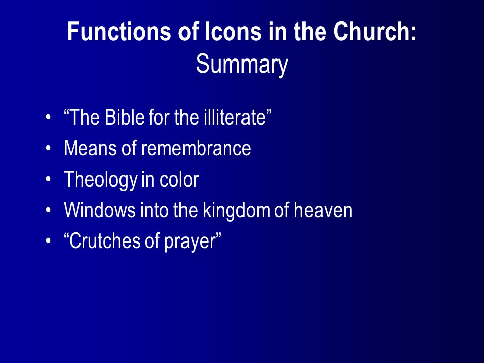 Functions of Icons in the Church: Summary The Bible for the illiterate Means of remembrance Theology in color Windows into the kingdom of heaven Crutches of prayer