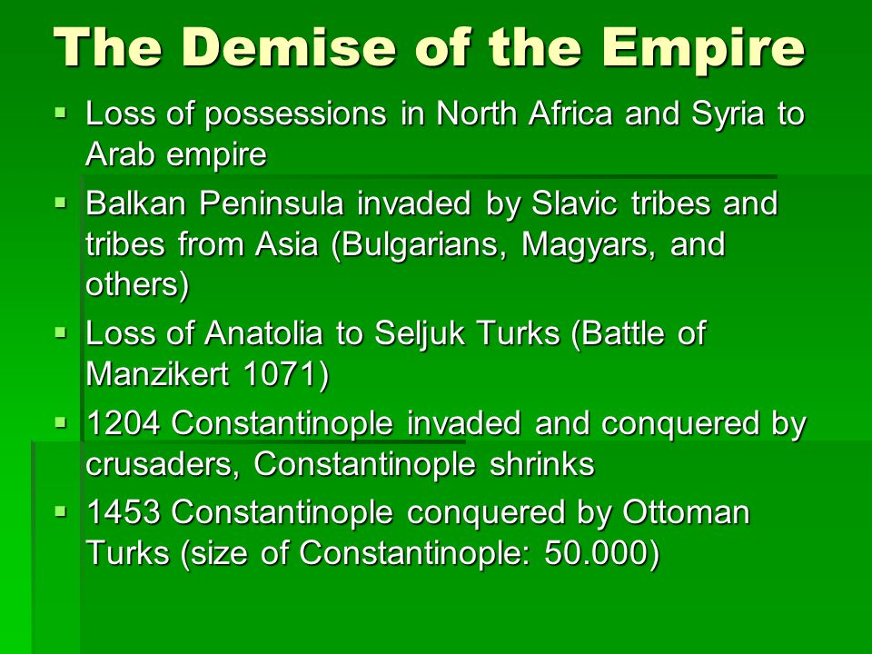 The Demise of the Empire  Loss of possessions in North Africa and Syria to Arab empire  Balkan Peninsula invaded by Slavic tribes and tribes from Asia (Bulgarians, Magyars, and others)  Loss of Anatolia to Seljuk Turks (Battle of Manzikert 1071)  1204 Constantinople invaded and conquered by crusaders, Constantinople shrinks  1453 Constantinople conquered by Ottoman Turks (size of Constantinople: 50.000)