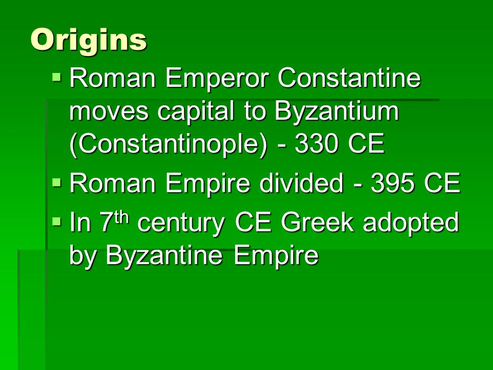 Origins  Roman Emperor Constantine moves capital to Byzantium (Constantinople) - 330 CE  Roman Empire divided - 395 CE  In 7 th century CE Greek adopted by Byzantine Empire