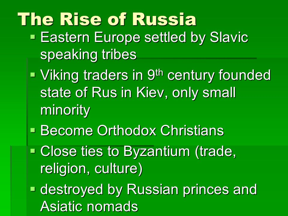 The Rise of Russia  Eastern Europe settled by Slavic speaking tribes  Viking traders in 9 th century founded state of Rus in Kiev, only small minority  Become Orthodox Christians  Close ties to Byzantium (trade, religion, culture)  destroyed by Russian princes and Asiatic nomads