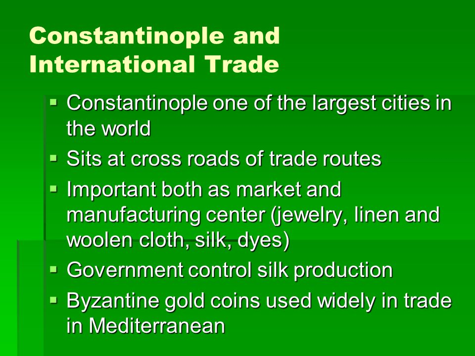 Constantinople and International Trade  Constantinople one of the largest cities in the world  Sits at cross roads of trade routes  Important both as market and manufacturing center (jewelry, linen and woolen cloth, silk, dyes)  Government control silk production  Byzantine gold coins used widely in trade in Mediterranean
