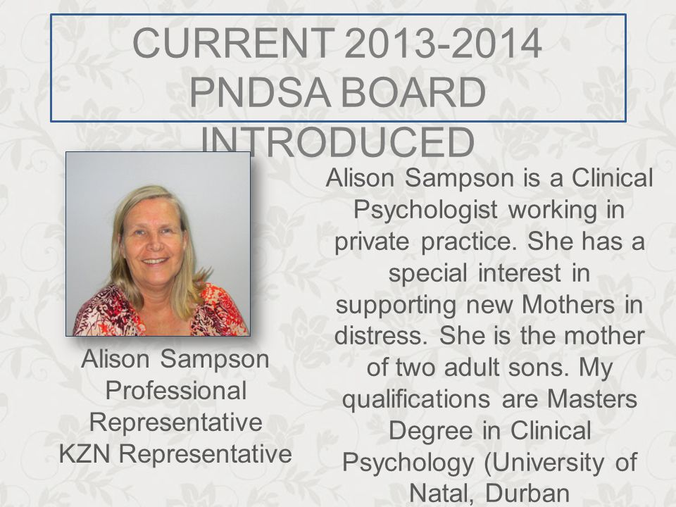CURRENT 2013-2014 PNDSA BOARD INTRODUCED Alison Sampson is a Clinical Psychologist working in private practice. She has a special interest in supporti