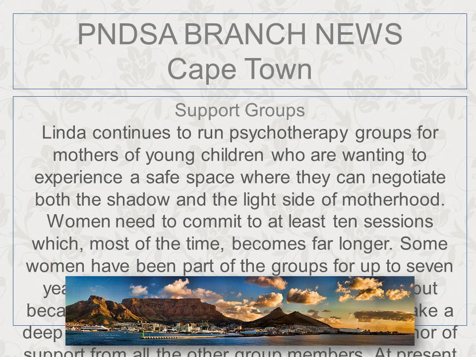 PNDSA BRANCH NEWS Cape Town Support Groups Linda continues to run psychotherapy groups for mothers of young children who are wanting to experience a s