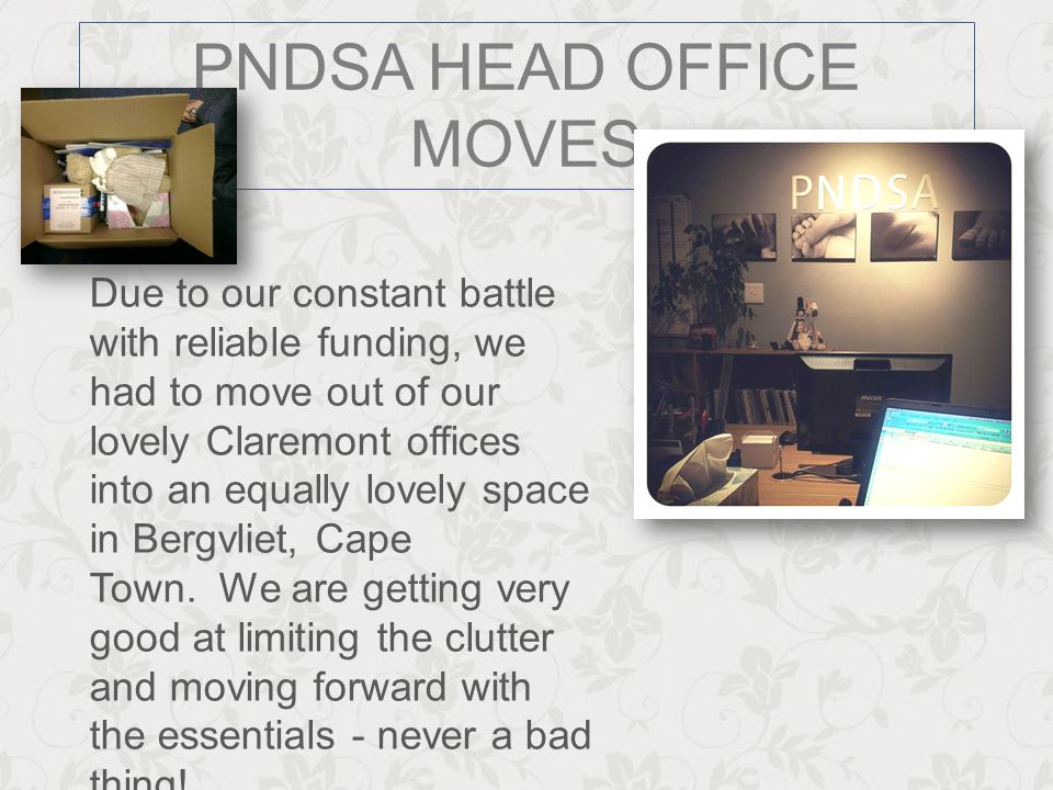 PNDSA HEAD OFFICE MOVES Due to our constant battle with reliable funding, we had to move out of our lovely Claremont offices into an equally lovely sp