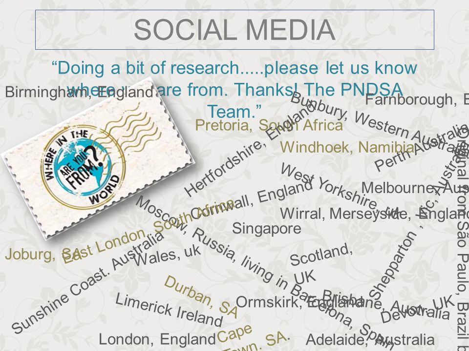 "SOCIAL MEDIA ""Doing a bit of research.....please let us know where you are from. Thanks! The PNDSA Team."" Ormskirk, England Limerick Ireland Pretoria,"