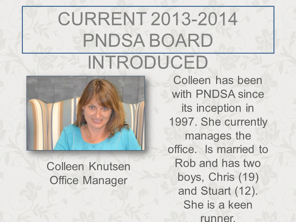CURRENT 2013-2014 PNDSA BOARD INTRODUCED Colleen has been with PNDSA since its inception in 1997. She currently manages the office. Is married to Rob