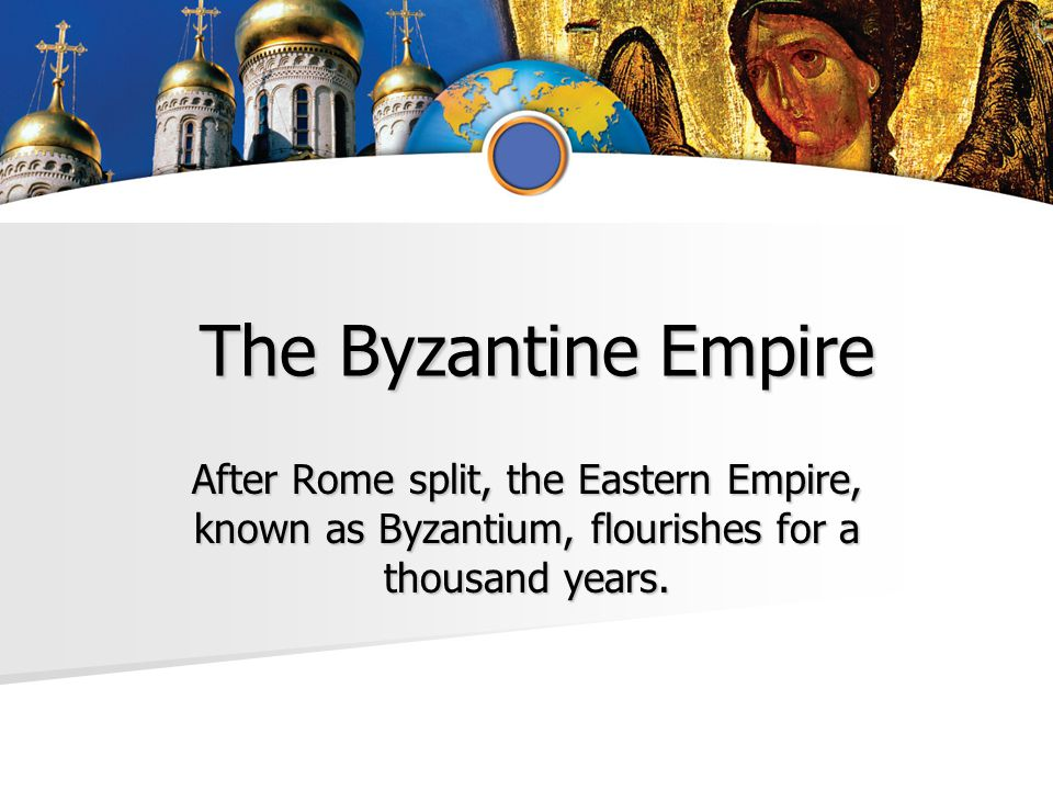 The Byzantine Empire The Byzantine Empire After Rome split, the Eastern Empire, known as Byzantium, flourishes for a thousand years.