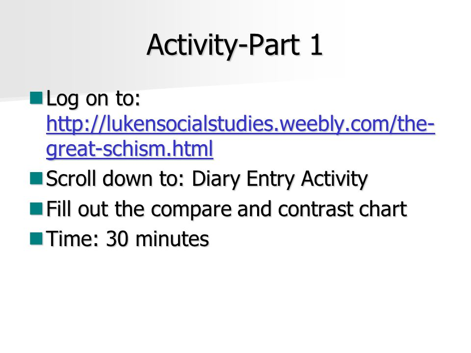 Activity-Part 1 Log on to: http://lukensocialstudies.weebly.com/the- great-schism.html Log on to: http://lukensocialstudies.weebly.com/the- great-schism.html http://lukensocialstudies.weebly.com/the- great-schism.html http://lukensocialstudies.weebly.com/the- great-schism.html Scroll down to: Diary Entry Activity Scroll down to: Diary Entry Activity Fill out the compare and contrast chart Fill out the compare and contrast chart Time: 30 minutes Time: 30 minutes