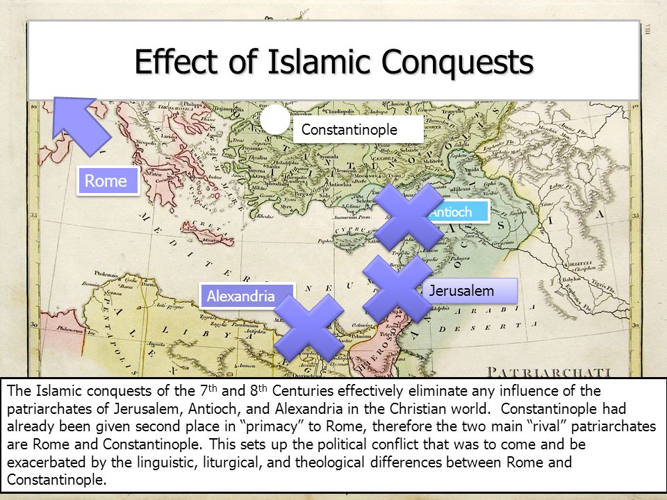 Effect of Islamic Conquests Antioch Alexandria Jerusalem Rome Constantinople The Islamic conquests of the 7 th and 8 th Centuries effectively eliminate any influence of the patriarchates of Jerusalem, Antioch, and Alexandria in the Christian world.