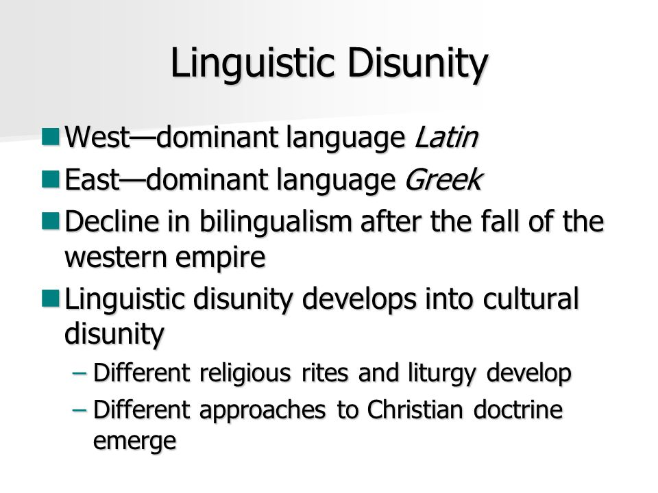Linguistic Disunity West—dominant language Latin West—dominant language Latin East—dominant language Greek East—dominant language Greek Decline in bilingualism after the fall of the western empire Decline in bilingualism after the fall of the western empire Linguistic disunity develops into cultural disunity Linguistic disunity develops into cultural disunity –Different religious rites and liturgy develop –Different approaches to Christian doctrine emerge
