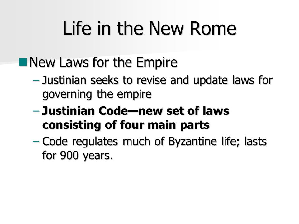 Life in the New Rome New Laws for the Empire New Laws for the Empire –Justinian seeks to revise and update laws for governing the empire –Justinian Code—new set of laws consisting of four main parts –Code regulates much of Byzantine life; lasts for 900 years.