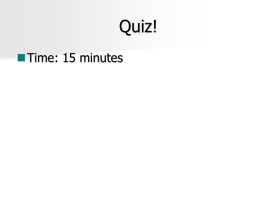 Quiz! Time: 15 minutes Time: 15 minutes