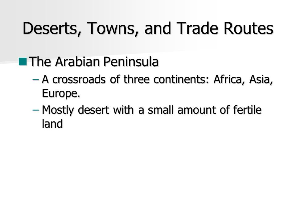 Deserts, Towns, and Trade Routes The Arabian Peninsula The Arabian Peninsula –A crossroads of three continents: Africa, Asia, Europe.