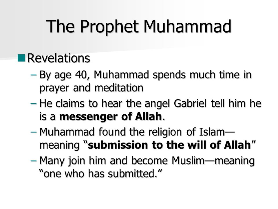 The Prophet Muhammad Revelations Revelations –By age 40, Muhammad spends much time in prayer and meditation –He claims to hear the angel Gabriel tell him he is a messenger of Allah.