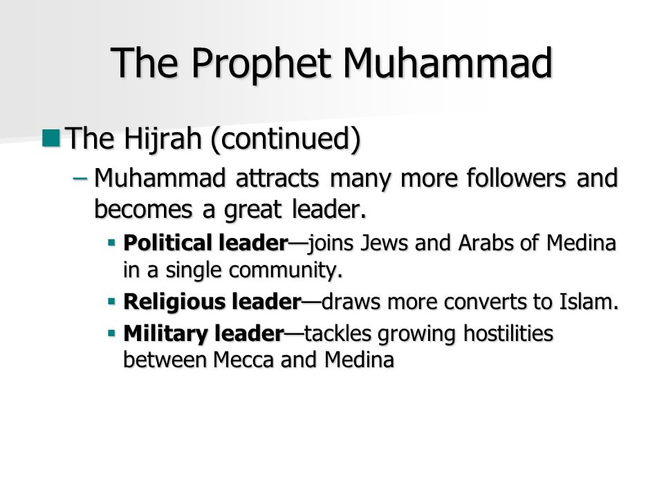 The Prophet Muhammad The Hijrah (continued) The Hijrah (continued) –Muhammad attracts many more followers and becomes a great leader.