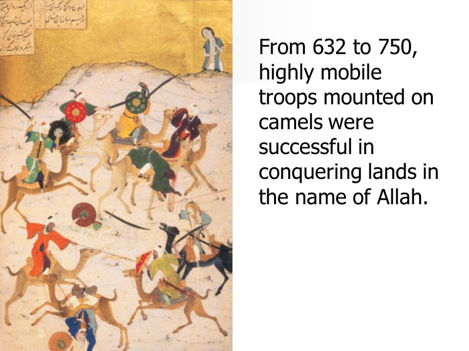 From 632 to 750, highly mobile troops mounted on camels were successful in conquering lands in the name of Allah.