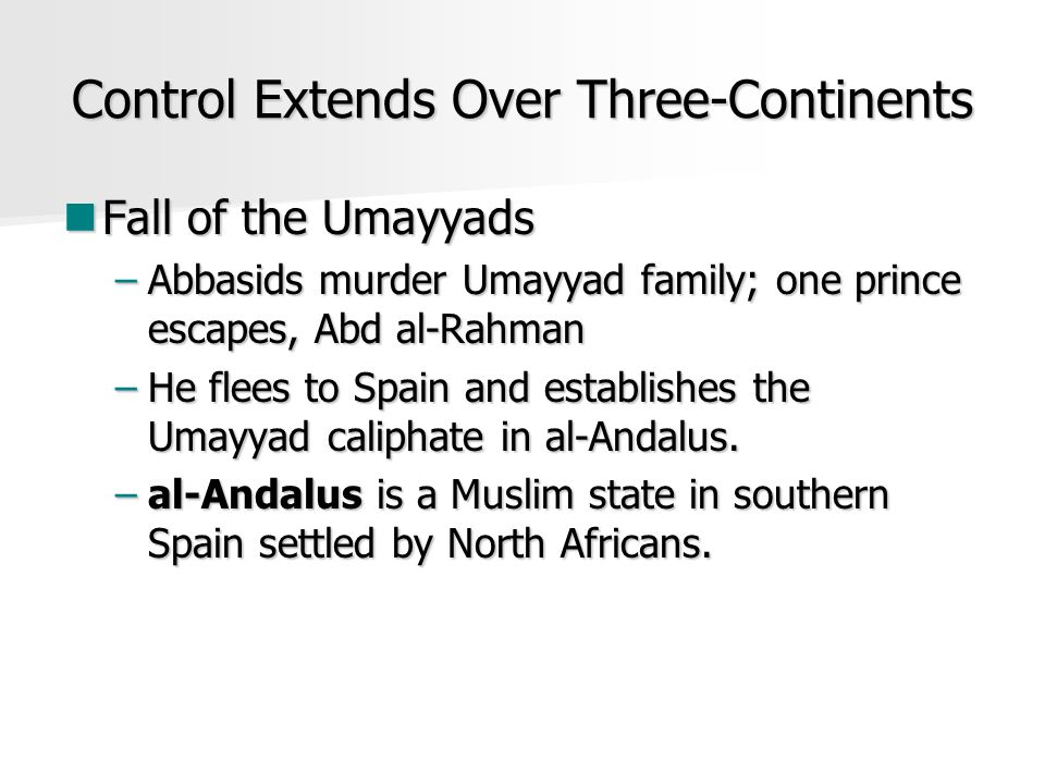 Control Extends Over Three-Continents Fall of the Umayyads Fall of the Umayyads –Abbasids murder Umayyad family; one prince escapes, Abd al-Rahman –He flees to Spain and establishes the Umayyad caliphate in al-Andalus.