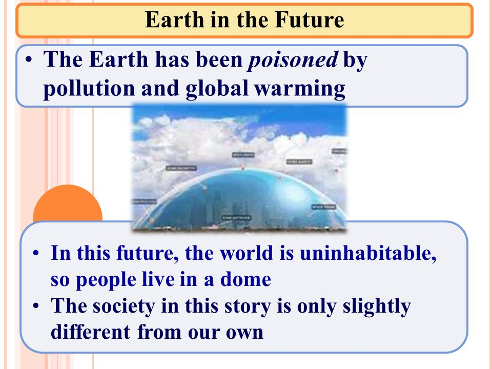 Earth in the Future The Earth has been poisoned by pollution and global warming In this future, the world is uninhabitable, so people live in a dome The society in this story is only slightly different from our own