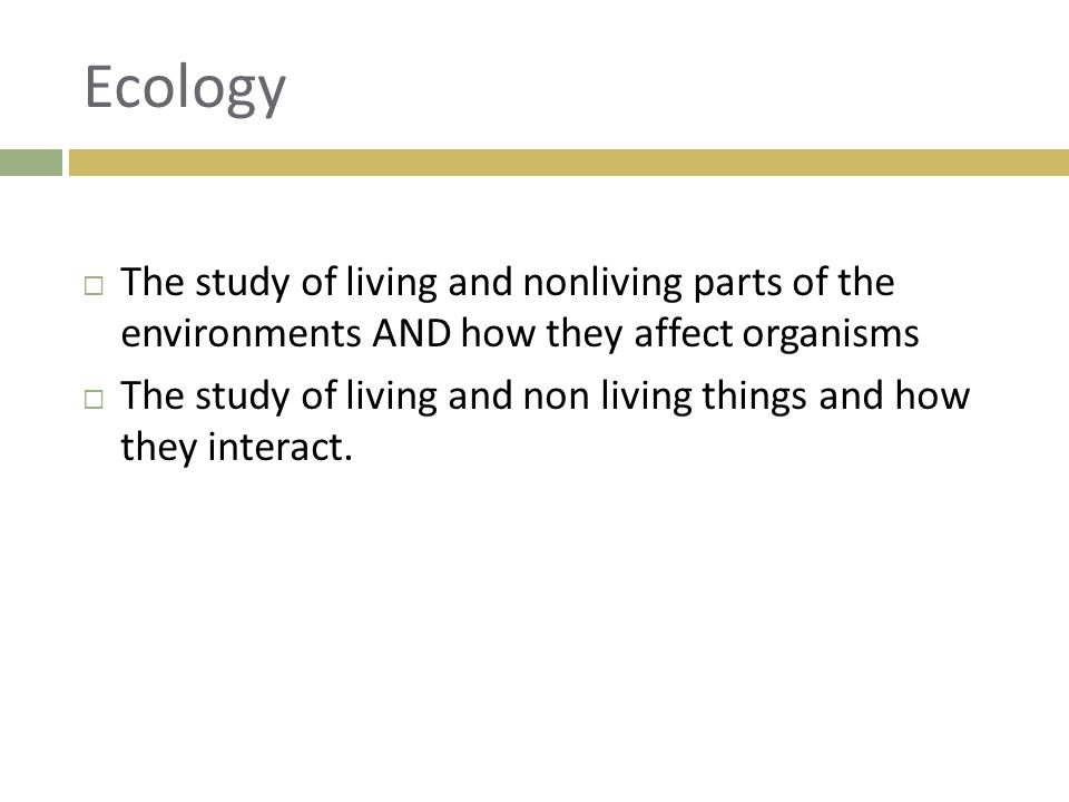 Ecology  The study of living and nonliving parts of the environments AND how they affect organisms  The study of living and non living things and ho