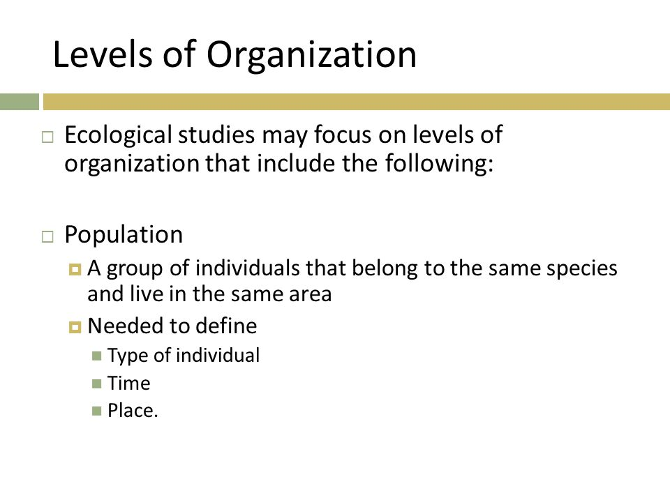 Levels of Organization  Ecological studies may focus on levels of organization that include the following:  Population  A group of individuals that