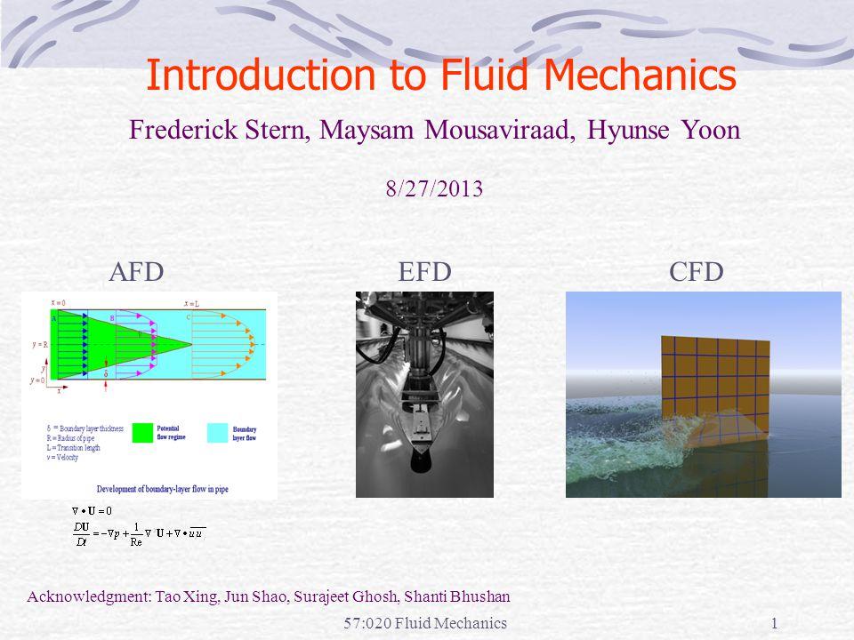 57:020 Fluid Mechanics1 Introduction to Fluid Mechanics CFDEFDAFD Frederick Stern, Maysam Mousaviraad, Hyunse Yoon 8/27/2013 Acknowledgment: Tao Xing, Jun Shao, Surajeet Ghosh, Shanti Bhushan