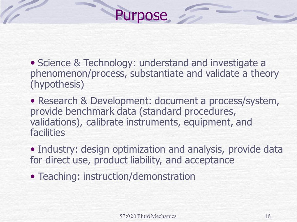 57:020 Fluid Mechanics18 Purpose Science & Technology: understand and investigate a phenomenon/process, substantiate and validate a theory (hypothesis