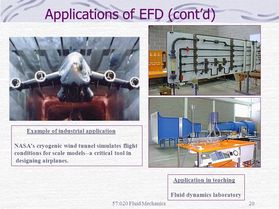 57:020 Fluid Mechanics20 Applications of EFD (cont'd) Example of industrial application NASA's cryogenic wind tunnel simulates flight conditions for s