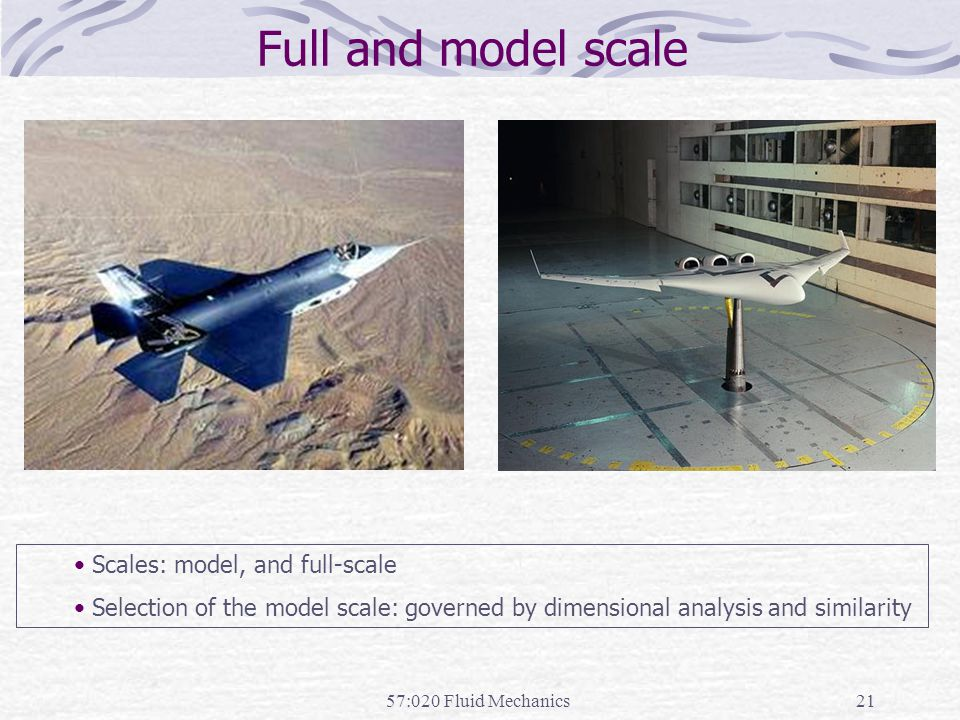 57:020 Fluid Mechanics21 Full and model scale Scales: model, and full-scale Selection of the model scale: governed by dimensional analysis and similar