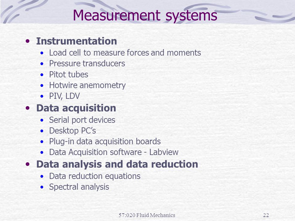 57:020 Fluid Mechanics22 Measurement systems Instrumentation Load cell to measure forces and moments Pressure transducers Pitot tubes Hotwire anemomet